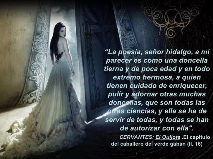 """"""" La poesía, señor hidalgo, a mi parecer es como una doncella tierna y de poca edad y en todo extremo hermosa, a quien tie..."""