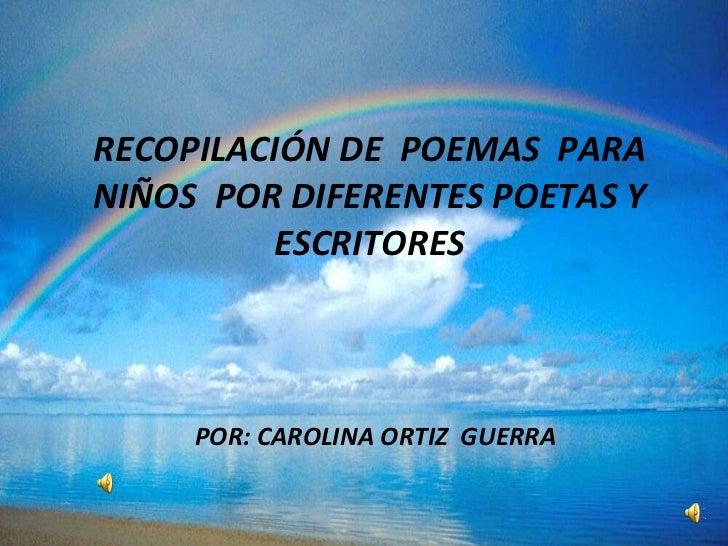 RECOPILACIÓN DE  POEMAS  PARA NIÑOS  POR DIFERENTES POETAS Y ESCRITORES POR: CAROLINA ORTIZ  GUERRA