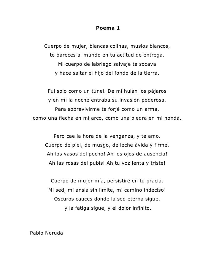 Poema 1     Cuerpo de mujer, blancas colinas, muslos blancos,       te pareces al mundo en tu actitud de entrega.         ...