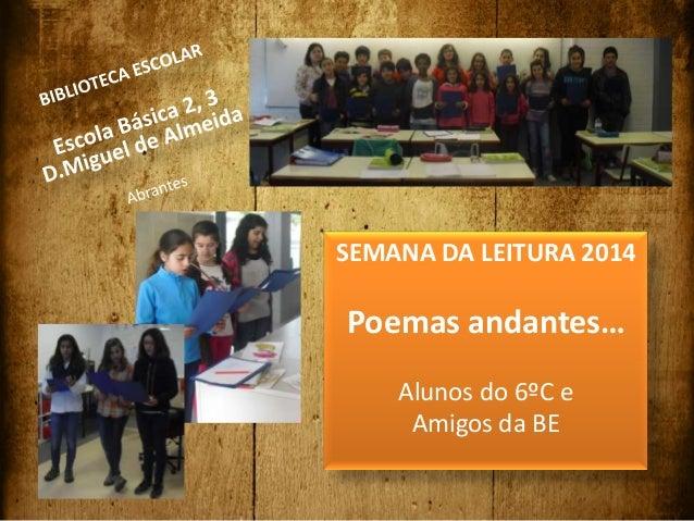 SEMANA DA LEITURA 2014 Poemas andantes… Alunos do 6ºC e Amigos da BE