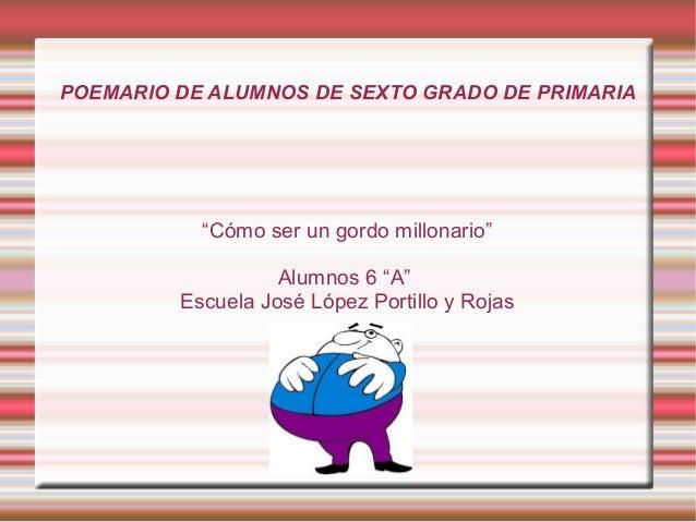 """POEMARIO DE ALUMNOS DE SEXTO GRADO DE PRIMARIA""""Cómo ser un gordo millonario""""Alumnos 6 """"A""""Escuela José López Portillo y Rojas"""
