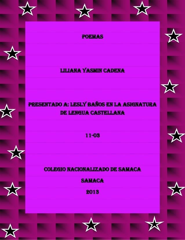 POEMAS LILIANA YASMIN CADENA PRESENTADO A: LESLY BAÑOS EN LA ASIGNATURA DE LENGUA CASTELLANA 11-03 COLEGIO NACIONALIZADO D...