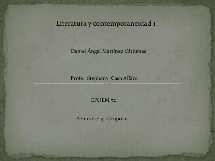 Literatura y contemporaneidad 1    Daniel Ángel Martínez Cárdenas    Profe: Stephany Caso Alfaro            EPOEM 72      ...