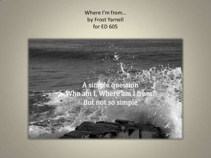 Where I'm from…by Frost Yarnellfor ED 605 <br />