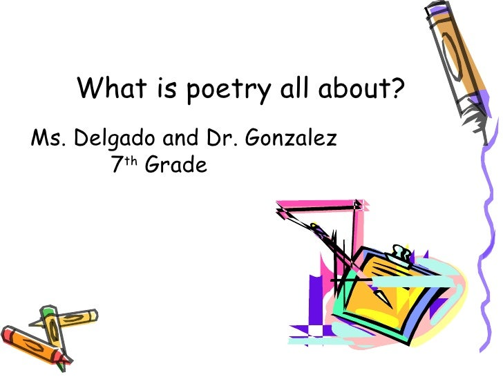 What is poetry all about?Ms. Delgado and Dr. Gonzalez       7th Grade