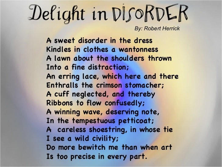 By: Robert Herrick  A sweet disorder in the dress Kindles in clothes a wantonness A lawn about the shoulders thrown  Into ...