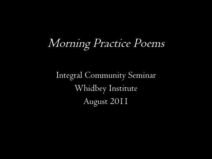 Morning Practice Poems <ul><li>Integral Community Seminar </li></ul><ul><li>Whidbey Institute </li></ul><ul><li>August 201...