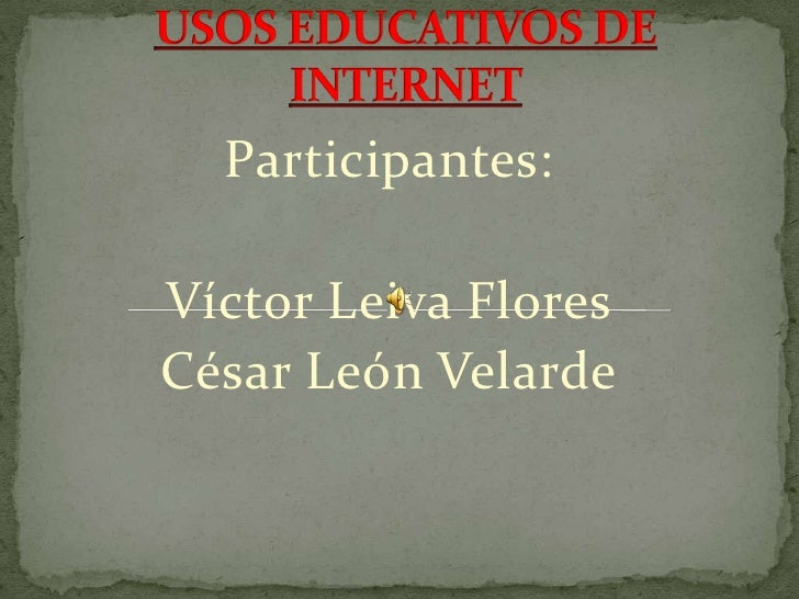 USOS EDUCATIVOS DE INTERNET<br />Participantes: <br />Víctor Leiva Flores<br />César León Velarde<br />
