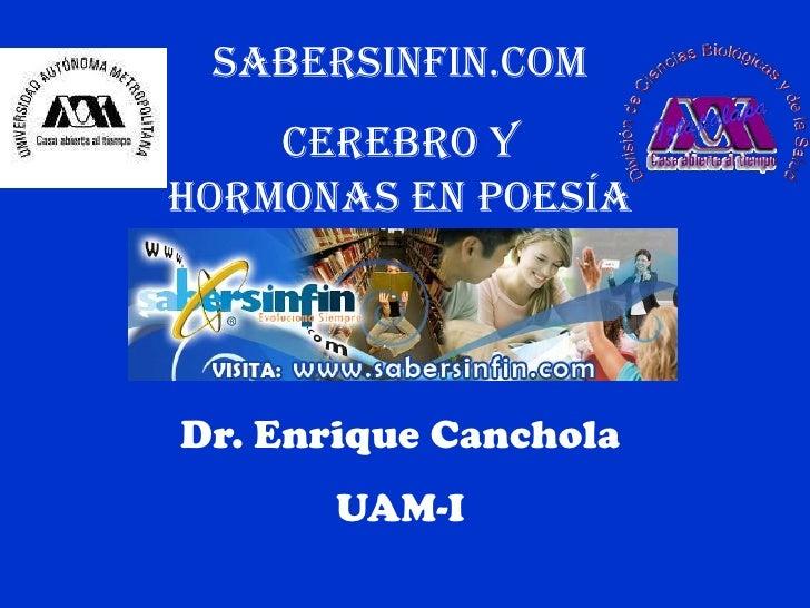 SABERSINFIN.COM<br />CEREBRO Y HORMONAS EN POESÍA<br />Dr. Enrique Canchola<br />UAM-I<br />