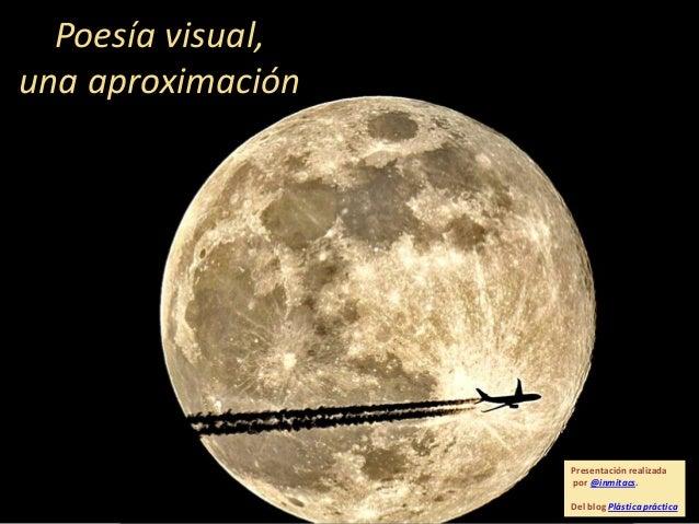 Poesía visual, una aproximación  Presentación realizada por @inmitacs. Del blog Plástica práctica
