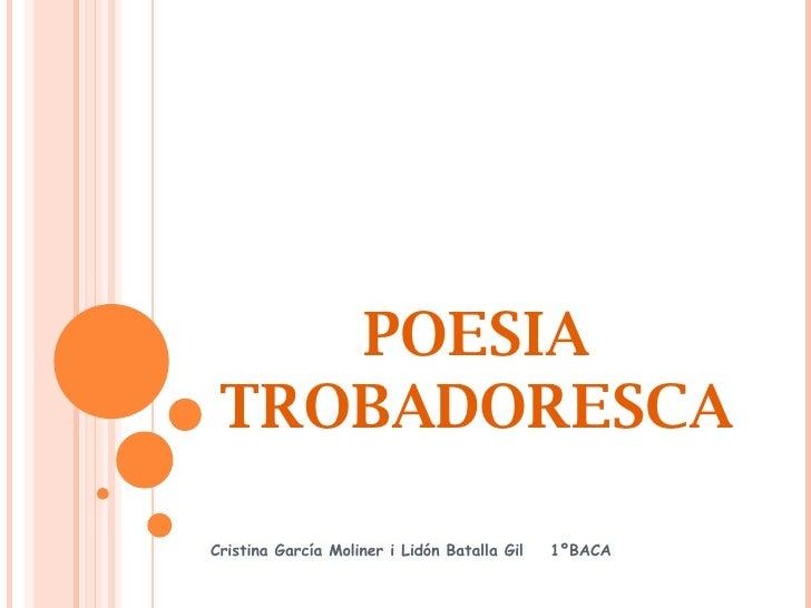 POESIA TROBADORESCA Cristina García Moliner i Lidón Batalla Gil  1ºBACA