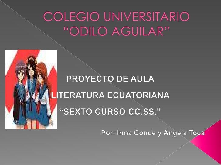 "COLEGIO UNIVERSITARIO ""ODILO AGUILAR""<br />PROYECTO DE AULA <br />LITERATURA ECUATORIANA <br />""SEXTO CURSO CC.SS.""<br />P..."