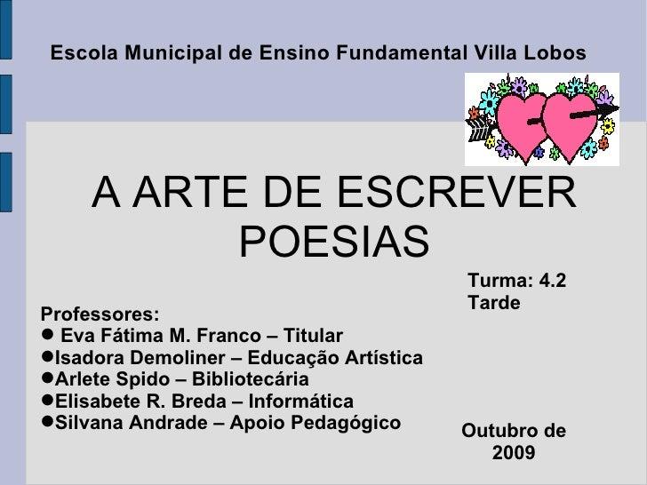 A ARTE DE ESCREVER POESIAS <ul><li>Professores:  </li></ul><ul><li>Eva Fátima M. Franco – Titular </li></ul><ul><li>Isador...