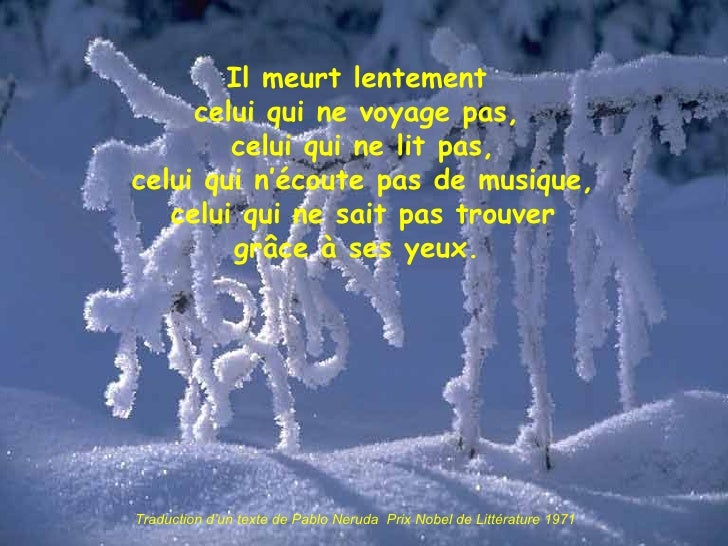 Il meurt lentement celui qui ne voyage pas,  celui qui ne lit pas,  celui qui n'écoute pas de musique,  celui qui ne sait ...