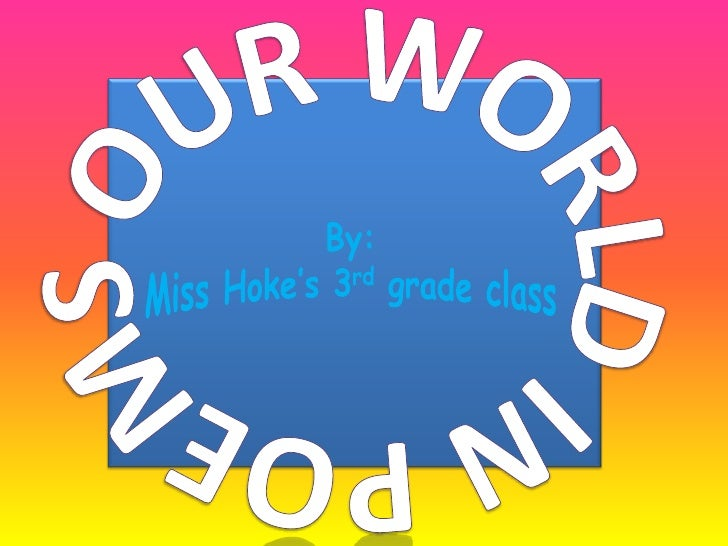 Our world in poems<br />By: <br />Miss Hoke's 3rd grade class<br />By: Miss Hoke's 3rd grade class<br />