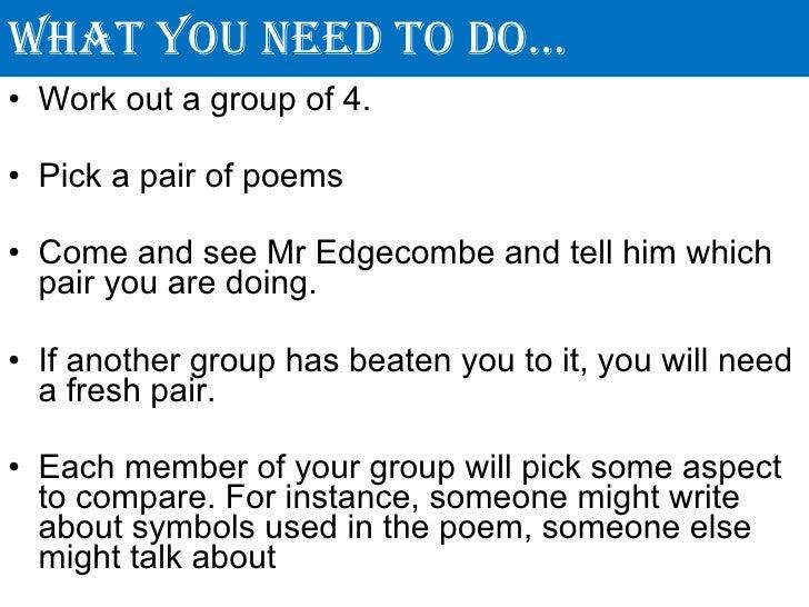 What you need to do… <ul><li>Work out a group of 4. </li></ul><ul><li>Pick a pair of poems </li></ul><ul><li>Come and see ...