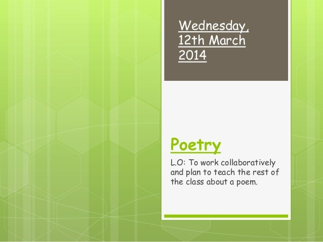 Poetry L.O: To work collaboratively and plan to teach the rest of the class about a poem. Wednesday, 12th March 2014