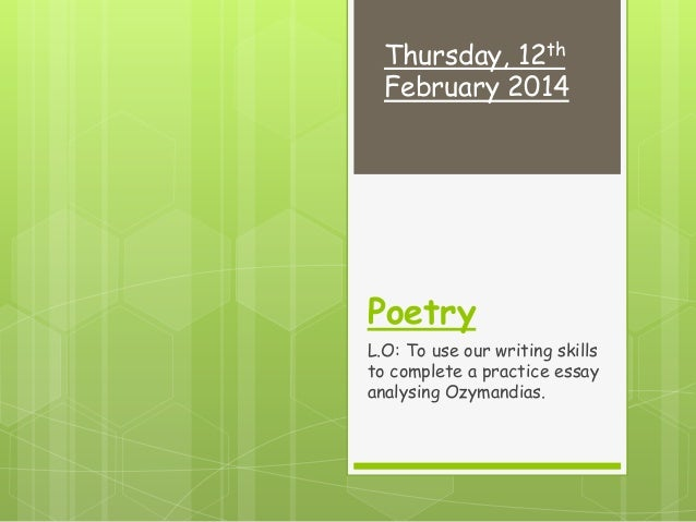 Thursday, 12th February 2014  Poetry L.O: To use our writing skills to complete a practice essay analysing Ozymandias.