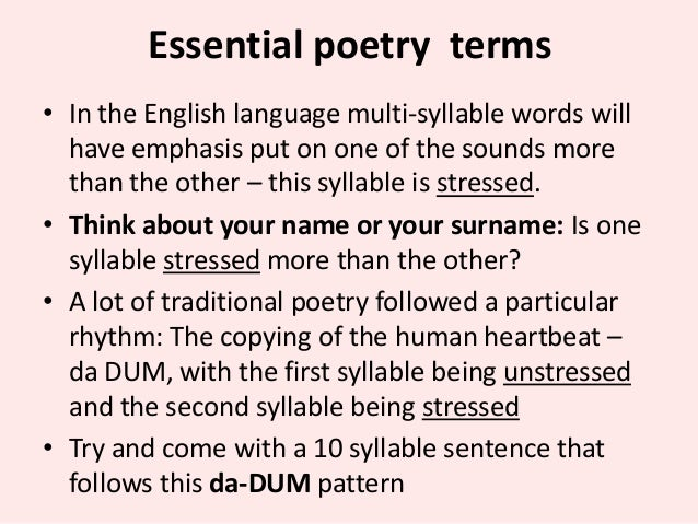 Essential poetry terms • In the English language multi-syllable words will have emphasis put on one of the sounds more tha...