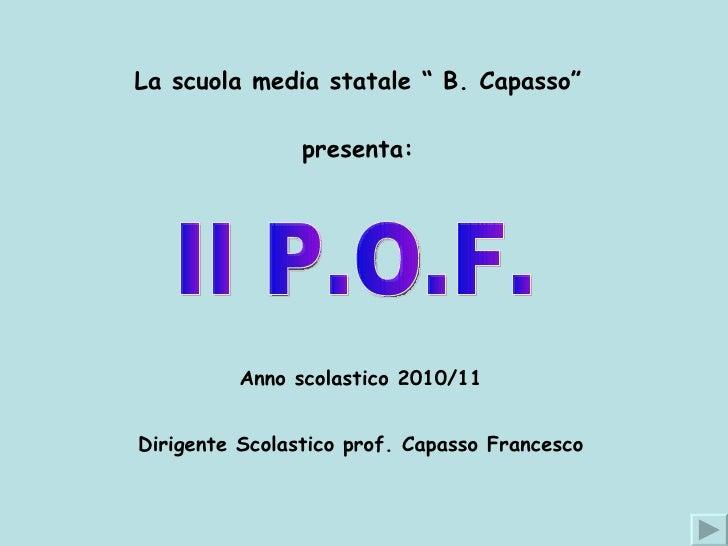 """La scuola media statale """" B. Capasso"""" presenta: Anno scolastico 2010/11 Dirigente Scolastico prof. Capasso Francesco Il P...."""