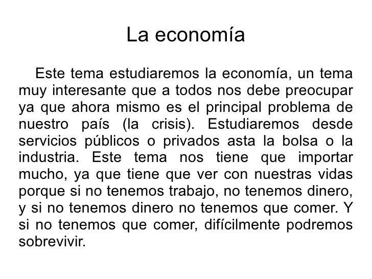 La economía Este tema estudiaremos la economía, un tema muy interesante que a todos nos debe preocupar ya que ahora mismo ...