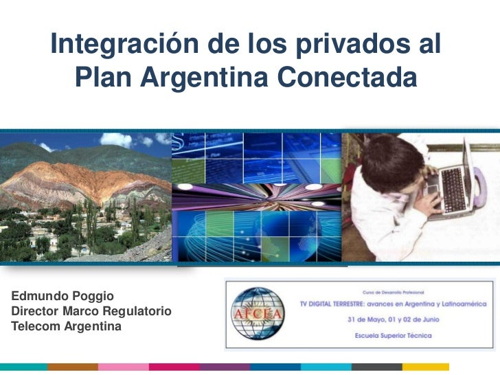 Integración de los privados al        Plan Argentina ConectadaEdmundo PoggioDirector Marco RegulatorioTelecom Argentina