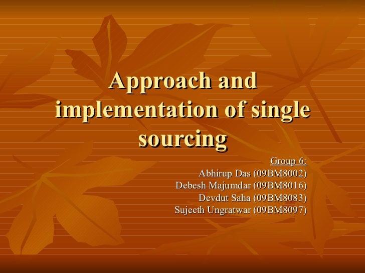 Approach and implementation of single sourcing Group 6: Abhirup Das (09BM8002) Debesh Majumdar (09BM8016) Devdut Saha (09B...