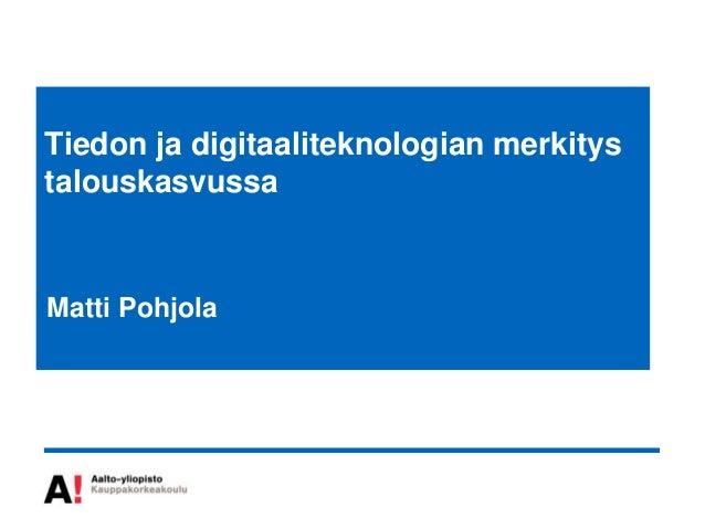 Tiedon ja digitaaliteknologian merkitystalouskasvussaMatti Pohjola