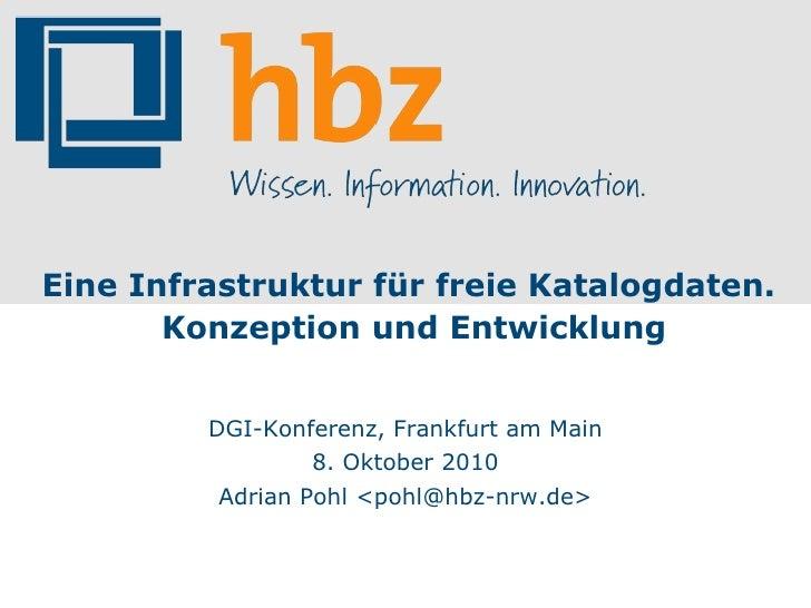 Eine Infrastruktur für freie Katalogdaten. Konzeption und Entwicklung DGI-Konferenz, Frankfurt am Main 8. Oktober 2010 Adr...