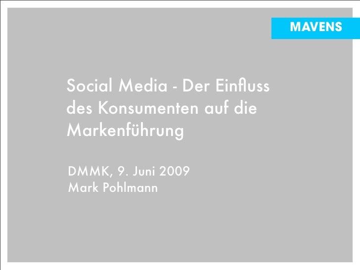 MAVENS    Social Media - Der Einfluss des Konsumenten auf die Markenführung  DMMK, 9. Juni 2009 Mark Pohlmann