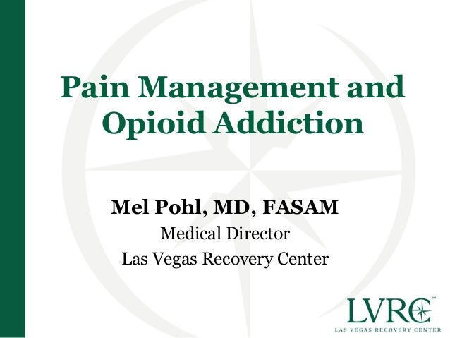 Pain Management and  Opioid Addiction  Mel Pohl, MD, FASAM        Medical Director   Las Vegas Recovery Center