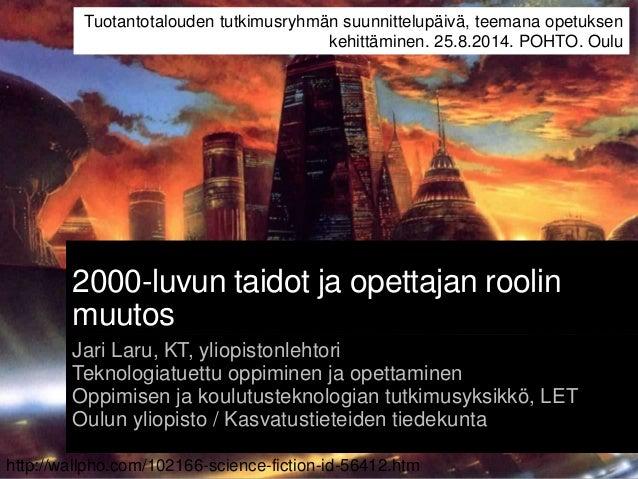 2000-luvun taidot ja opettajan roolin muutos Jari Laru, KT, yliopistonlehtori Teknologiatuettu oppiminen ja opettaminen Op...