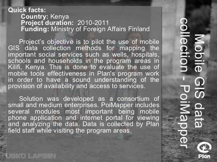 Mobile GIS data  collection - PoiMapper Quick facts:   Country:  Kenya   Project duration:  2010-2011   Funding:  Ministry...
