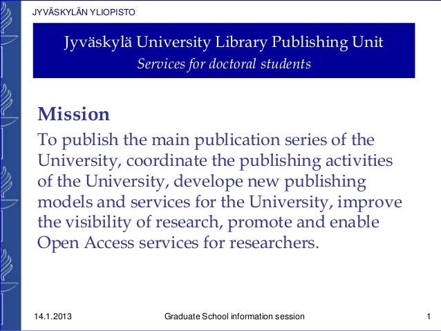 JYVÄSKYLÄN YLIOPISTO Jyväskylä University Library Publishing Unit Services for doctoral students Mission To publish the ma...