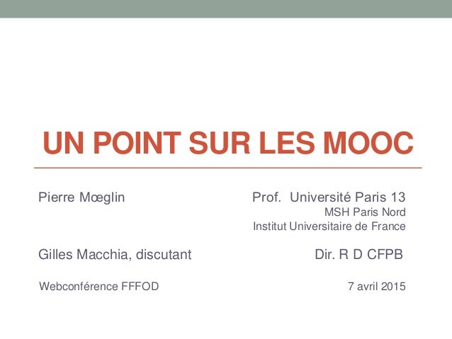 UN POINT SUR LES MOOC Pierre Mœglin Prof. Université Paris 13 MSH Paris Nord Institut Universitaire de France Gilles Macch...