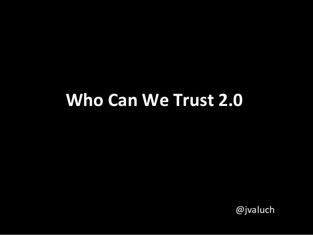 Who Can We Trust 2.0                   @jvaluch
