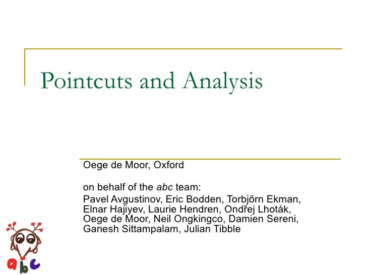 Pointcuts and Analysis Oege de Moor, Oxford on behalf of the  abc  team: Pavel Avgustinov, Eric Bodden, Torbj ő rn Ekman, ...