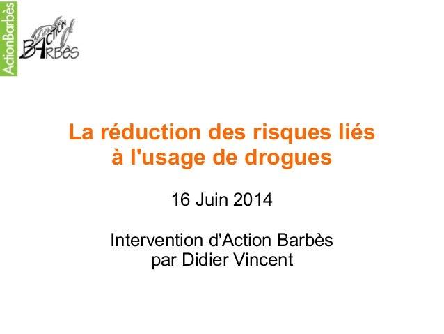 La réduction des risques liés  à l'usage de drogues  16 Juin 2014  Intervention d'Action Barbès  par Didier Vincent