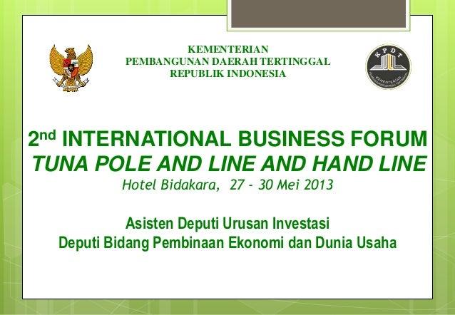 2nd INTERNATIONAL BUSINESS FORUMTUNA POLE AND LINE AND HAND LINEHotel Bidakara, 27 - 30 Mei 2013Asisten Deputi Urusan Inve...