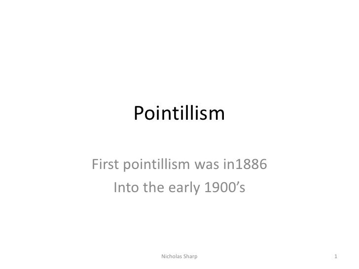 Pointillism<br />First pointillism was in1886 <br />Into the early 1900's<br />1<br />Nicholas Sharp<br />