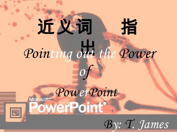 近义词  指出 Poin ting out the  Power   B y:  T . James o f   Pow er Point
