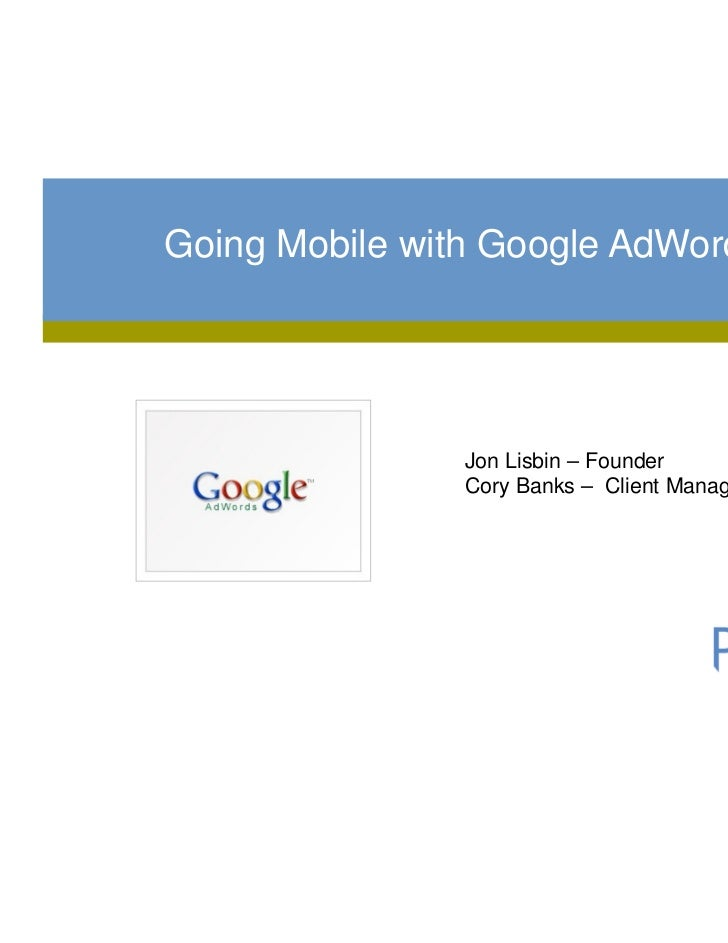 Going Mobile with Google AdWords                Jon Lisbin – Founder                Cory Banks – Client Manager