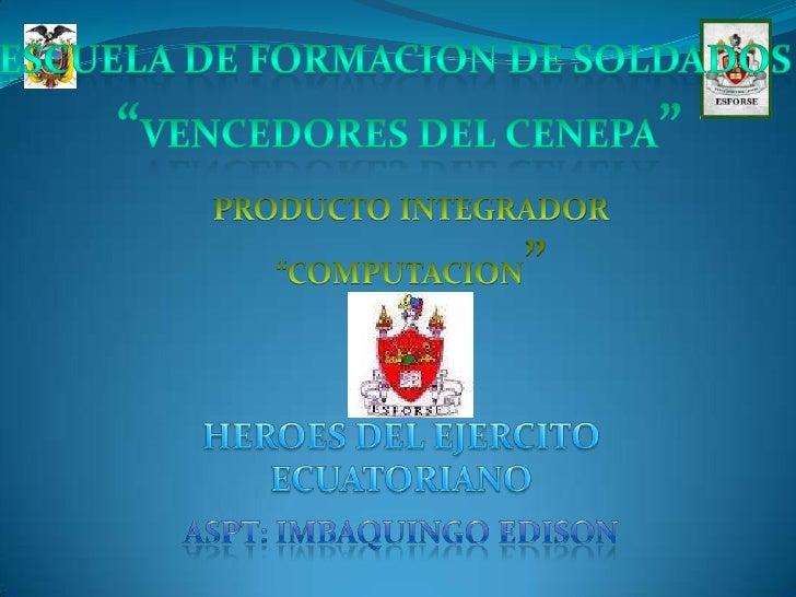 """ESCUELA DE FORMACION DE SOLDADOS <br />""""VENCEDORES DEL CENEPA""""<br />PRODUCTO INTEGRADOR <br />""""COMPUTACION""""<br />HEROES DE..."""