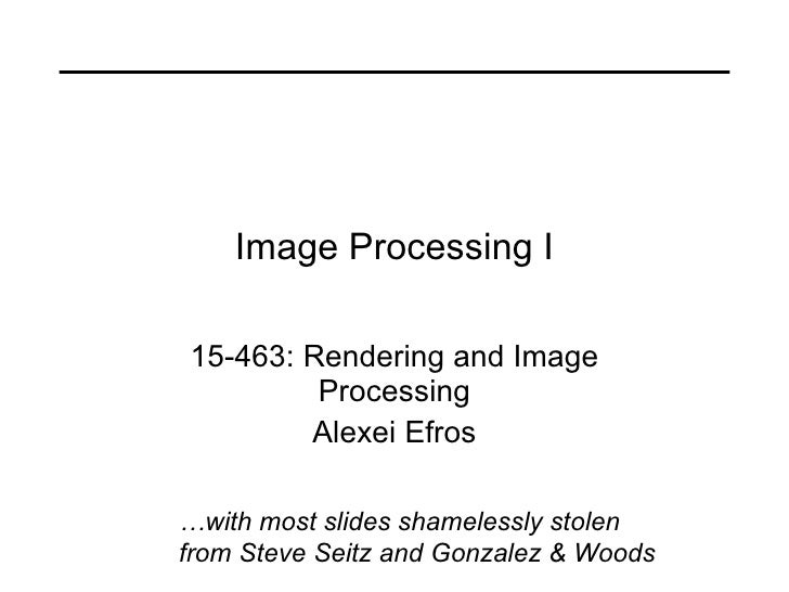 Image Processing I 15-463: Rendering and Image Processing Alexei Efros … with most slides shamelessly stolen from Steve Se...