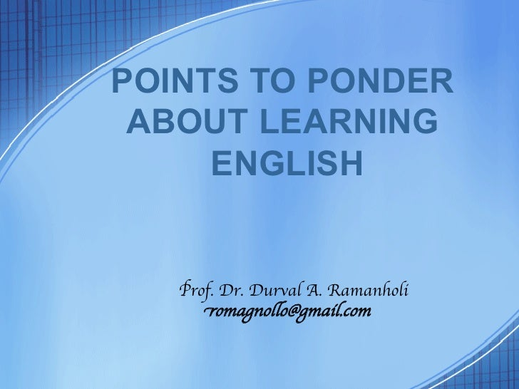 POINTS TO PONDER ABOUT LEARNING     ENGLISH	   Prof. Dr. Durval A. Ramanholi	      romagnollo@gmail.com
