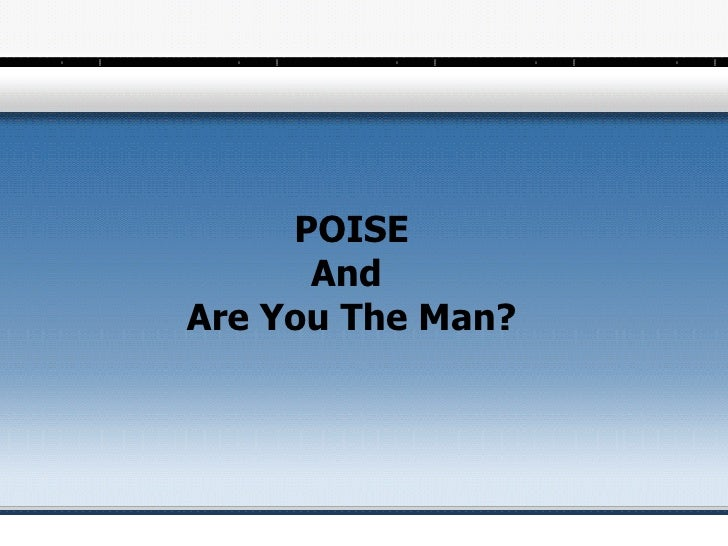 Poise and are you the man