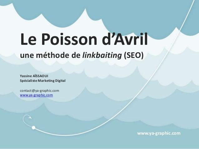 Le Poisson d'Avril une méthode de linkbaiting (SEO) Yassine AÏSSAOUI Spécialiste Marketing Digital contact@ya-graphic.com ...