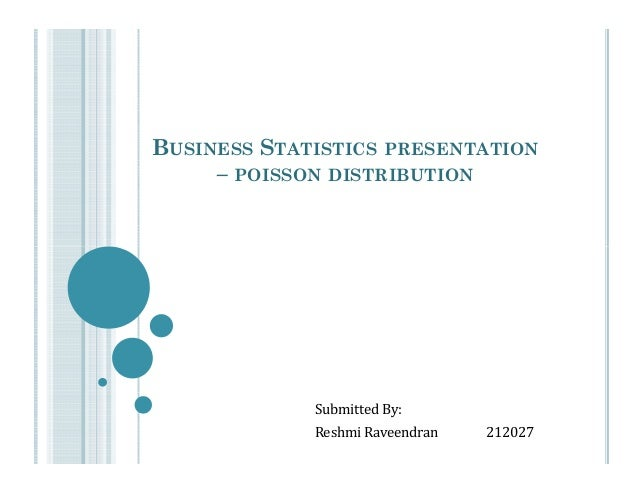 BUSINESS STATISTICS PRESENTATION – POISSON DISTRIBUTION  Submitted By: Reshmi Raveendran  212027