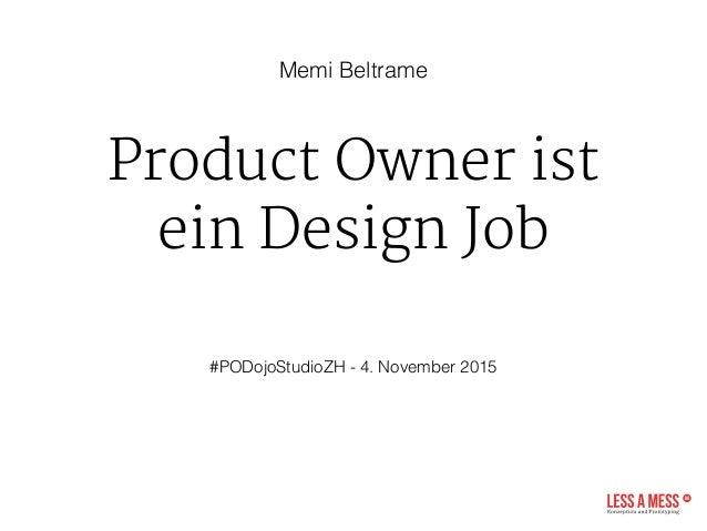 Product Owner ist ein Design Job  #PODojoStudioZH - 4. November 2015 Memi Beltrame