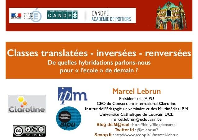 Classes translatées - inversées - renversées De quelles hybridations parlons-nous pour «l'école» de demain ? Marcel Leb...